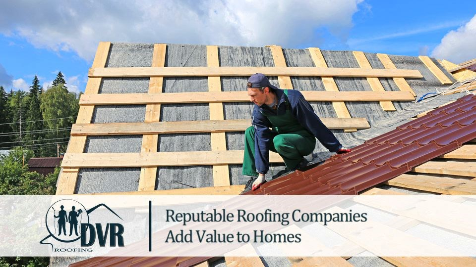 Reputable Roofing Companies Add Value to Homes reputableroofingcompanies